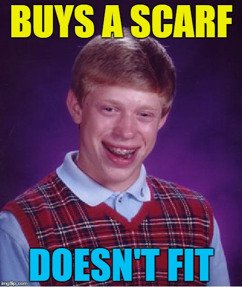 What are the chances? :) | BUYS A SCARF DOESN'T FIT | image tagged in memes,bad luck brian,scarf,clothes,shopping | made w/ Imgflip meme maker