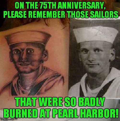 Tattoo Week - thanks Lapsed Jedi! | ON THE 75TH ANNIVERSARY, PLEASE REMEMBER THOSE SAILORS THAT WERE SO BADLY BURNED AT PEARL HARBOR! | image tagged in sailor tattoo,tattoo week,lapsed jedi | made w/ Imgflip meme maker