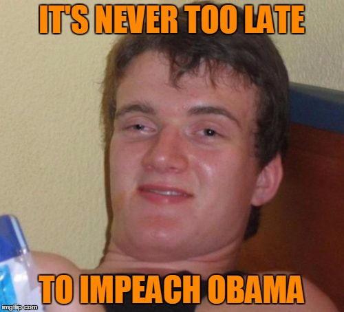 10 Guy Meme | IT'S NEVER TOO LATE TO IMPEACH OBAMA | image tagged in memes,10 guy | made w/ Imgflip meme maker
