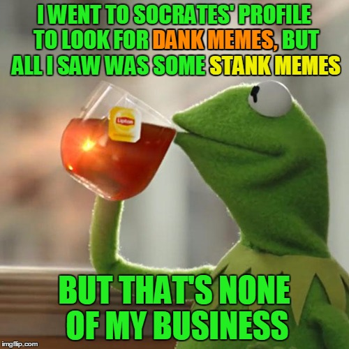 But Thats None Of My Business Meme | I WENT TO SOCRATES' PROFILE TO LOOK FOR DANK MEMES, BUT ALL I SAW WAS SOME STANK MEMES BUT THAT'S NONE OF MY BUSINESS DANK MEMES, STANK MEME | image tagged in memes,but thats none of my business,kermit the frog | made w/ Imgflip meme maker