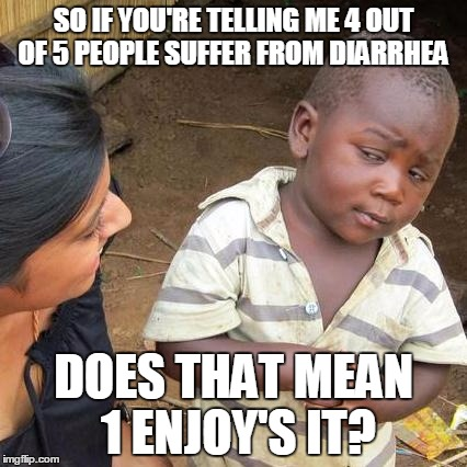 Third World Skeptical Kid Meme | SO IF YOU'RE TELLING ME 4 OUT OF 5 PEOPLE SUFFER FROM DIARRHEA DOES THAT MEAN 1 ENJOY'S IT? | image tagged in memes,third world skeptical kid | made w/ Imgflip meme maker
