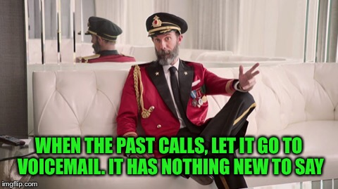 Stop Beating Yourself Up Already.  | WHEN THE PAST CALLS, LET IT GO TO VOICEMAIL. IT HAS NOTHING NEW TO SAY | image tagged in captain obvious,coolermommy20,no one reads tags | made w/ Imgflip meme maker