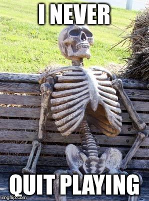 Waiting Skeleton Meme | I NEVER QUIT PLAYING | image tagged in memes,waiting skeleton | made w/ Imgflip meme maker