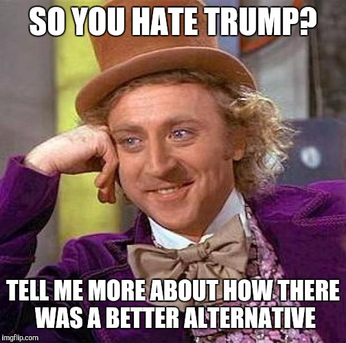 They seem to forget the only other (feasible) option was Hillary | SO YOU HATE TRUMP? TELL ME MORE ABOUT HOW THERE WAS A BETTER ALTERNATIVE | image tagged in memes,creepy condescending wonka | made w/ Imgflip meme maker