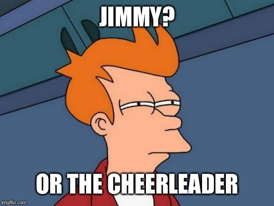 Futurama Fry Meme | JIMMY? OR THE CHEERLEADER | image tagged in memes,futurama fry | made w/ Imgflip meme maker