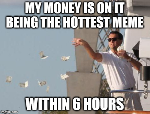 MY MONEY IS ON IT BEING THE HOTTEST MEME WITHIN 6 HOURS | made w/ Imgflip meme maker