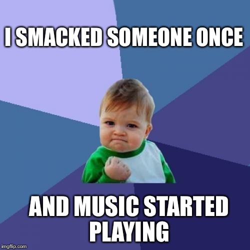 Success Kid Meme | I SMACKED SOMEONE ONCE AND MUSIC STARTED PLAYING | image tagged in memes,success kid | made w/ Imgflip meme maker