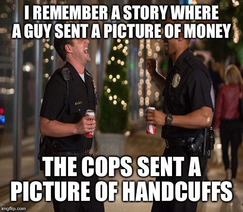 I REMEMBER A STORY WHERE A GUY SENT A PICTURE OF MONEY THE COPS SENT A PICTURE OF HANDCUFFS | made w/ Imgflip meme maker