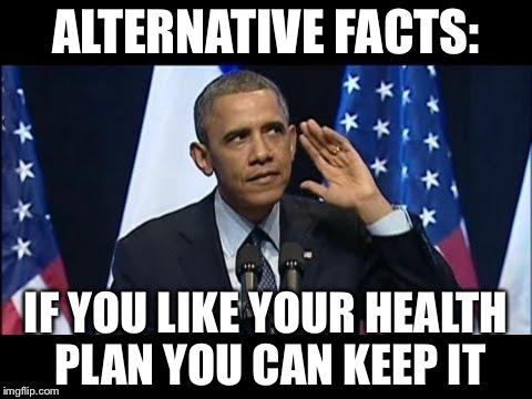 Alternative facts | ALTERNATIVE FACTS: IF YOU LIKE YOUR HEALTH PLAN YOU CAN KEEP IT | image tagged in memes,obama no listen | made w/ Imgflip meme maker