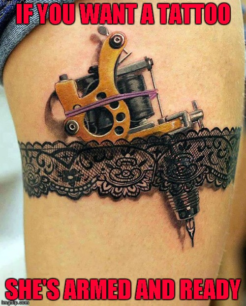 The perfect tattoo for any female tattoo artist!!! Tattoo Week... A The_Lapsed_Jedi event | IF YOU WANT A TATTOO SHE'S ARMED AND READY | image tagged in armed  ready,memes,tattoo week,tattoos,3d tattoos,awesome | made w/ Imgflip meme maker