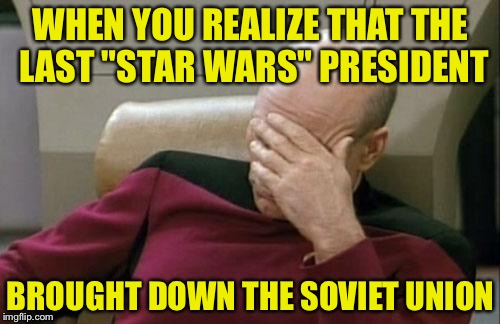 "Captain Picard Facepalm Meme | WHEN YOU REALIZE THAT THE LAST ""STAR WARS"" PRESIDENT BROUGHT DOWN THE SOVIET UNION 
