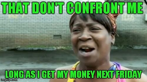 This is who I picture in my mind whenever I hear a certain song. | THAT DON'T CONFRONT ME LONG AS I GET MY MONEY NEXT FRIDAY | image tagged in memes,aint nobody got time for that,george thorogood,john lee hooker | made w/ Imgflip meme maker