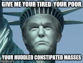 GIVE ME YOUR TIRED  YOUR POOR YOUR HUDDLED CONSTIPATED MASSES | made w/ Imgflip meme maker
