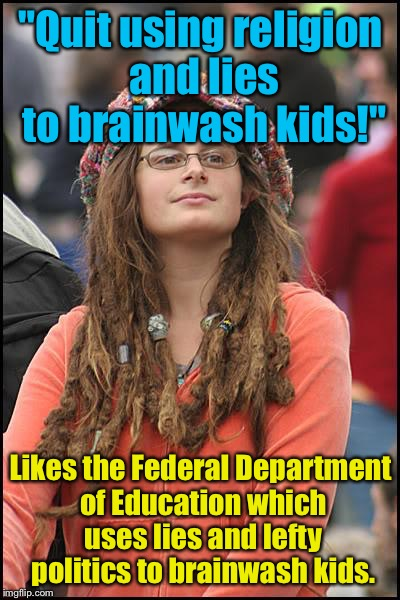"College Liberal Meme | ""Quit using religion and lies to brainwash kids!"" Likes the Federal Department of Education which uses lies and lefty politics to brainwash  
