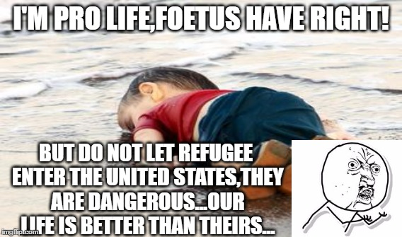 I'M PRO LIFE,FOETUS HAVE RIGHT! BUT DO NOT LET REFUGEE ENTER THE UNITED STATES,THEY ARE DANGEROUS...OUR LIFE IS BETTER THAN THEIRS... | image tagged in prolife | made w/ Imgflip meme maker