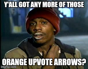 Y'all Got Any More Of That Meme | Y'ALL GOT ANY MORE OF THOSE ORANGE UPVOTE ARROWS? | image tagged in memes,yall got any more of | made w/ Imgflip meme maker