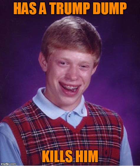 Bad Luck Brian Meme | HAS A TRUMP DUMP KILLS HIM | image tagged in memes,bad luck brian | made w/ Imgflip meme maker