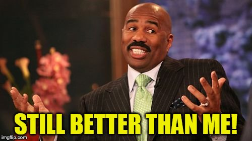 Steve Harvey Meme | STILL BETTER THAN ME! | image tagged in memes,steve harvey | made w/ Imgflip meme maker