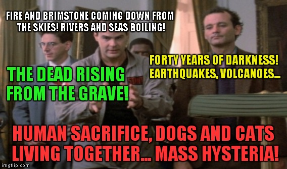 FIRE AND BRIMSTONE COMING DOWN FROM THE SKIES! RIVERS AND SEAS BOILING! HUMAN SACRIFICE, DOGS AND CATS LIVING TOGETHER... MASS HYSTERIA! FOR | made w/ Imgflip meme maker