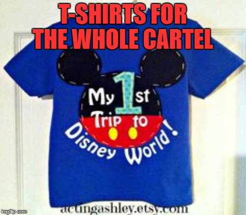 T-SHIRTS FOR THE WHOLE CARTEL | made w/ Imgflip meme maker