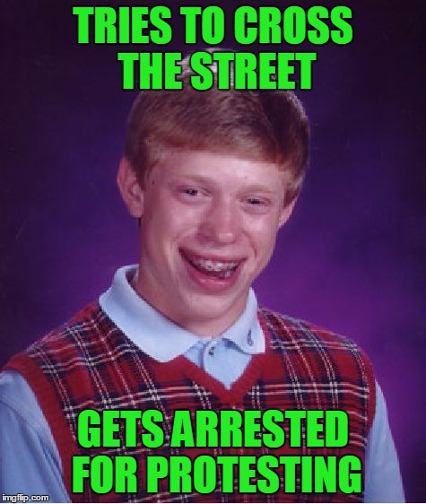 Bad Luck Brian Meme | TRIES TO CROSS THE STREET GETS ARRESTED FOR PROTESTING | image tagged in memes,bad luck brian | made w/ Imgflip meme maker