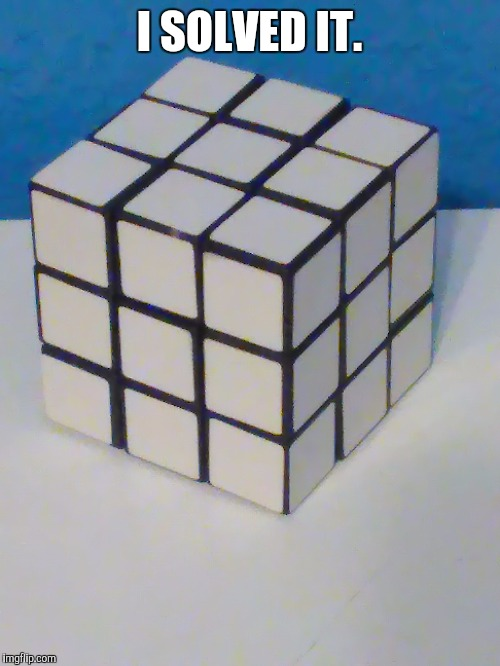 I solved it. | I SOLVED IT. | image tagged in rubik cube,memes | made w/ Imgflip meme maker