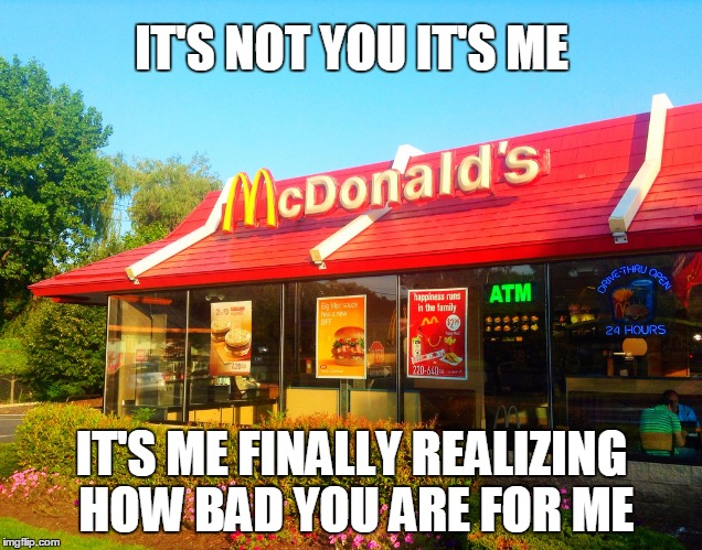 This stuff is junk | IT'S NOT YOU IT'S ME IT'S ME FINALLY REALIZING HOW BAD YOU ARE FOR ME | image tagged in mcdonalds,nutrition | made w/ Imgflip meme maker