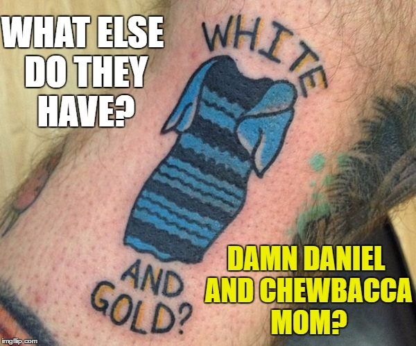 Tattoo week runs until 1st Feb. Search and share the best (and worst) :) |  WHAT ELSE DO THEY HAVE? DAMN DANIEL AND CHEWBACCA MOM? | image tagged in memes,tattoo week,tattoos,damn daniel,chewbacca mom | made w/ Imgflip meme maker
