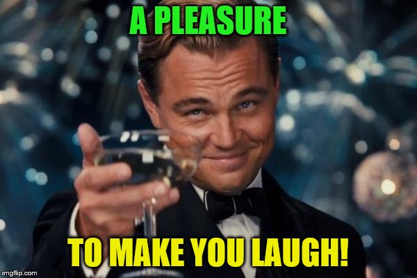 Leonardo Dicaprio Cheers Meme | A PLEASURE TO MAKE YOU LAUGH! | image tagged in memes,leonardo dicaprio cheers | made w/ Imgflip meme maker