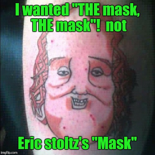 "Tattoo week, sometimes it's good to have a pic with you. | I wanted ""THE mask, THE mask""!  not Eric stoltz's ""Mask"" 