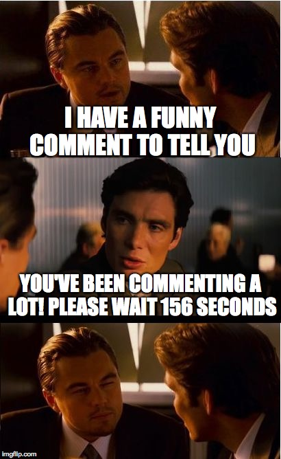 Inception Meme | I HAVE A FUNNY COMMENT TO TELL YOU YOU'VE BEEN COMMENTING A LOT! PLEASE WAIT 156 SECONDS | image tagged in memes,inception | made w/ Imgflip meme maker