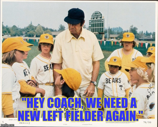 """HEY COACH, WE NEED A NEW LEFT FIELDER AGAIN."" 