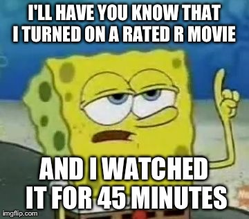 I'll Have You Know Spongebob | I'LL HAVE YOU KNOW THAT I TURNED ON A RATED R MOVIE AND I WATCHED IT FOR 45 MINUTES | image tagged in memes,ill have you know spongebob | made w/ Imgflip meme maker