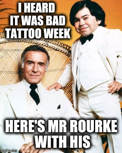 Welcome to Fantasy Island.Bad Tattoo Week. | I HEARD IT WAS BAD TATTOO WEEK HERE'S MR ROURKE WITH HIS | image tagged in tattoo week,fantasy island | made w/ Imgflip meme maker
