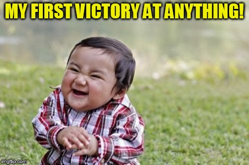 Evil Toddler Meme | MY FIRST VICTORY AT ANYTHING! | image tagged in memes,evil toddler | made w/ Imgflip meme maker