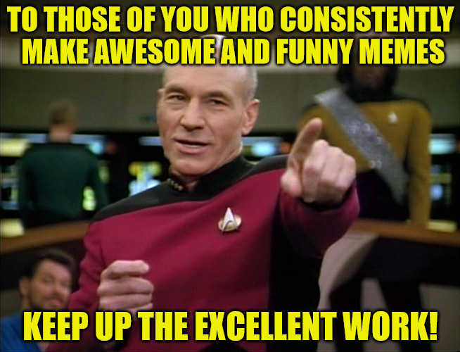 You Are The Lifeblood of This Site! | TO THOSE OF YOU WHO CONSISTENTLY MAKE AWESOME AND FUNNY MEMES KEEP UP THE EXCELLENT WORK! | image tagged in picard you da man,hokeewolf,raydog,dashhopes,brandy_jackson,many many more | made w/ Imgflip meme maker