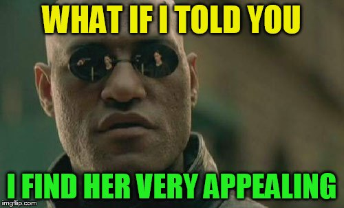 Matrix Morpheus Meme | WHAT IF I TOLD YOU I FIND HER VERY APPEALING | image tagged in memes,matrix morpheus | made w/ Imgflip meme maker