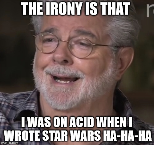 THE IRONY IS THAT I WAS ON ACID WHEN I WROTE STAR WARS HA-HA-HA | made w/ Imgflip meme maker