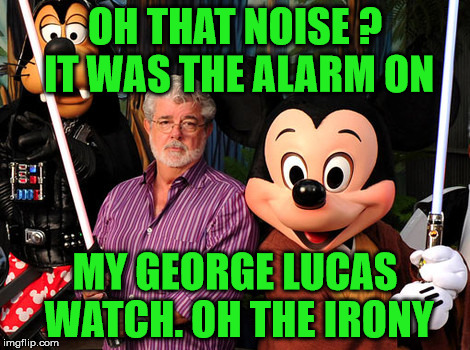 mickey mouse watch | OH THAT NOISE ?  IT WAS THE ALARM ON MY GEORGE LUCAS WATCH. OH THE IRONY | image tagged in george lucas,mickey mouse | made w/ Imgflip meme maker