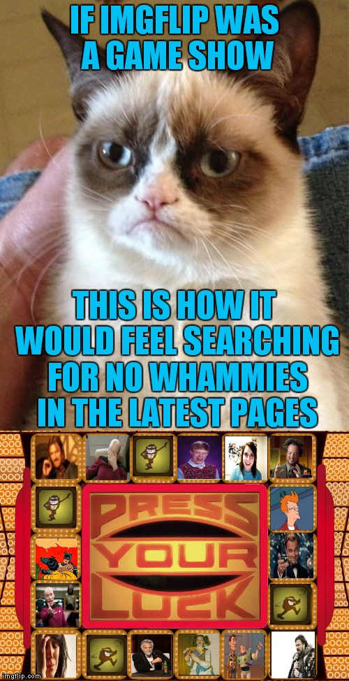 Grumpy finds the GSN... | IF IMGFLIP WAS A GAME SHOW THIS IS HOW IT WOULD FEEL SEARCHING FOR NO WHAMMIES IN THE LATEST PAGES | image tagged in grumpy cat,press your luck,gameshow,imgflip,latest stream | made w/ Imgflip meme maker