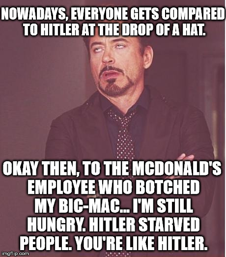 Tasty Big-Mac, Hitler, Face You Make |  NOWADAYS, EVERYONE GETS COMPARED TO HITLER AT THE DROP OF A HAT. OKAY THEN, TO THE MCDONALD'S EMPLOYEE WHO BOTCHED MY BIC-MAC... I'M STILL HUNGRY. HITLER STARVED PEOPLE. YOU'RE LIKE HITLER. | image tagged in memes,face you make robert downey jr,funny,politics,first world problems,political | made w/ Imgflip meme maker