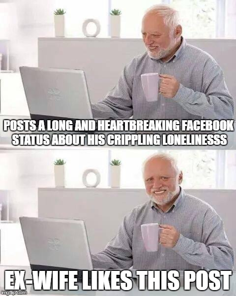 Hide the Pain Harold Meme | POSTS A LONG AND HEARTBREAKING FACEBOOK STATUS ABOUT HIS CRIPPLING LONELINESSS EX-WIFE LIKES THIS POST | image tagged in memes,hide the pain harold | made w/ Imgflip meme maker