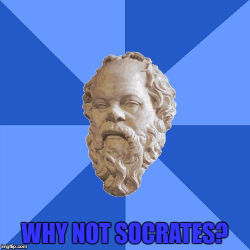 Advice Socrates | WHY NOT SOCRATES? | image tagged in advice socrates | made w/ Imgflip meme maker