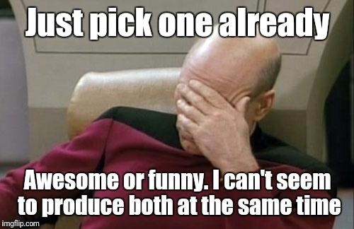 Captain Picard Facepalm Meme | Just pick one already Awesome or funny. I can't seem to produce both at the same time | image tagged in memes,captain picard facepalm | made w/ Imgflip meme maker