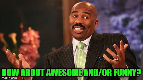 Steve Harvey Meme | HOW ABOUT AWESOME AND/OR FUNNY? | image tagged in memes,steve harvey | made w/ Imgflip meme maker