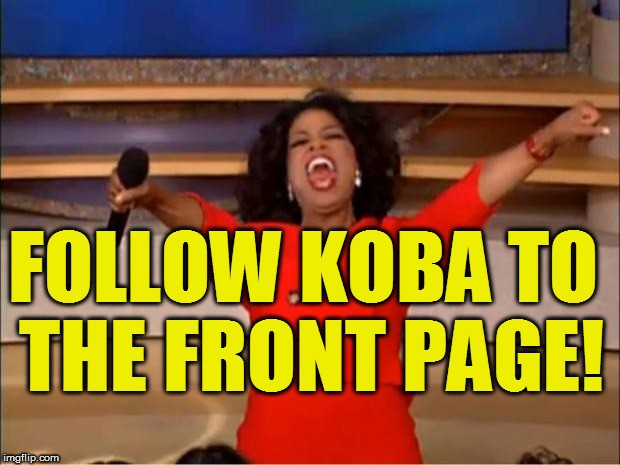 Oprah You Get A Meme | FOLLOW KOBA TO THE FRONT PAGE! | image tagged in memes,oprah you get a | made w/ Imgflip meme maker