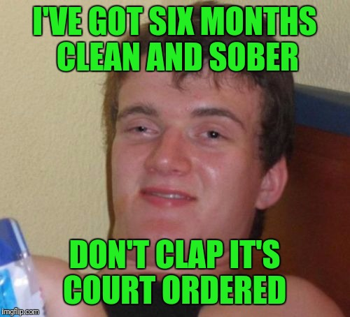 10 Guy Meme | I'VE GOT SIX MONTHS CLEAN AND SOBER DON'T CLAP IT'S COURT ORDERED | image tagged in memes,10 guy | made w/ Imgflip meme maker