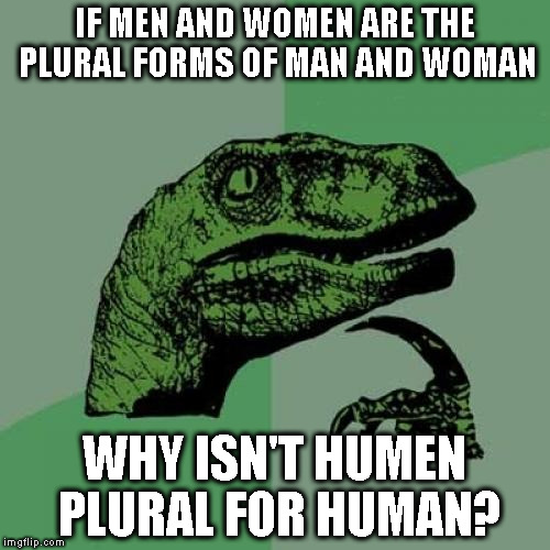 Menpower!  | IF MEN AND WOMEN ARE THE PLURAL FORMS OF MAN AND WOMAN WHY ISN'T HUMEN PLURAL FOR HUMAN? | image tagged in memes,philosoraptor,stupid memes | made w/ Imgflip meme maker
