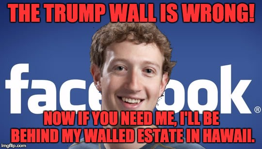 mark zuckerberg syria refugee camps facebook down | THE TRUMP WALL IS WRONG! NOW IF YOU NEED ME, I'LL BE BEHIND MY WALLED ESTATE IN HAWAII. | image tagged in mark zuckerberg syria refugee camps facebook down | made w/ Imgflip meme maker