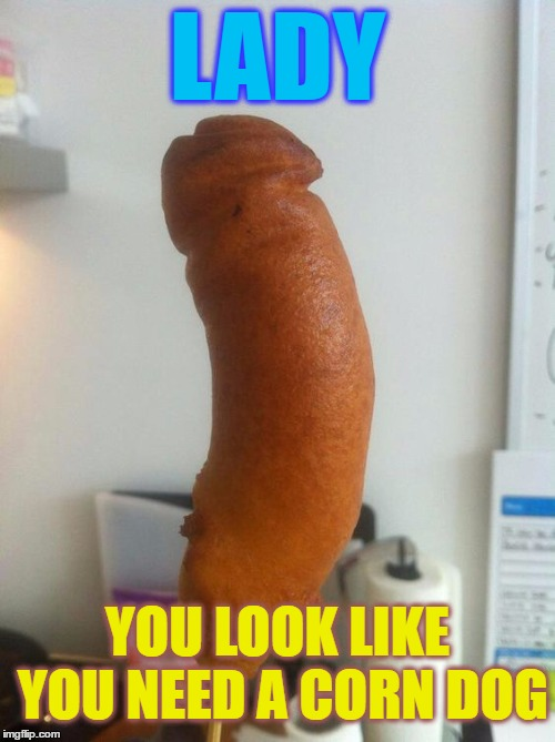LADY YOU LOOK LIKE YOU NEED A CORN DOG | made w/ Imgflip meme maker